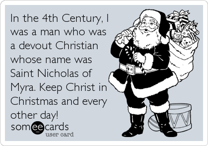 In the 4th Century, I was a man who was a devout Christian whose name was Saint Nicholas of Myra. Keep Christ in Christmas and every other day!