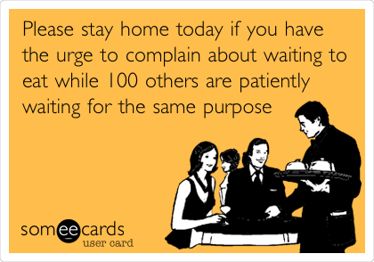 Please stay home today if you have the urge to complain about waiting to eat while 100 others are patiently waiting for the same purpose