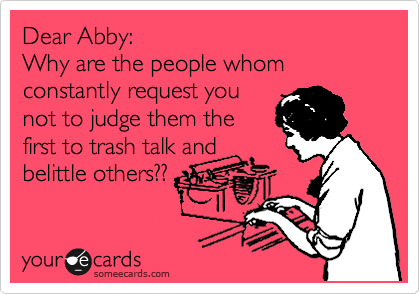 Dear Abby: Why are the people whom constantly request you not to judge them the first to trash talk and belittle others??