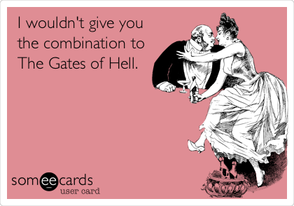 I wouldn't give you the combination to The Gates of Hell.