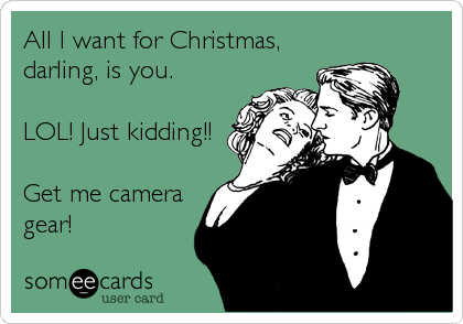 All I want for Christmas, darling, is you.  LOL! Just kidding!!  Get me camera gear!