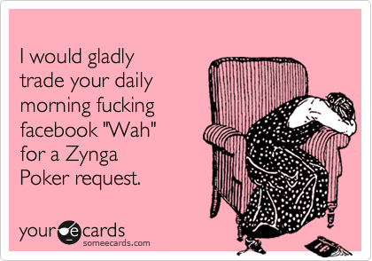 """I would gladly  trade your daily  morning fucking  facebook """"Wah""""  for a Zynga  Poker request."""