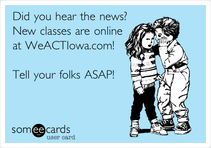 Did you hear the news? New classes are online at WeACTIowa.com!  Tell your folks ASAP!
