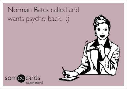 Norman Bates called and wants psycho back.  :)