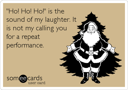 """Ho! Ho! Ho!"" is the sound of my laughter. It is not my calling you for a repeat performance."