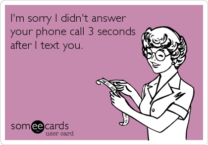 I'm sorry I didn't answer your phone call 3 seconds after I text you.