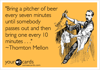 """Bring a pitcher of beer