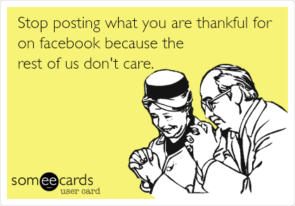 Stop posting what you are thankful for on facebook because the rest of us don't care.
