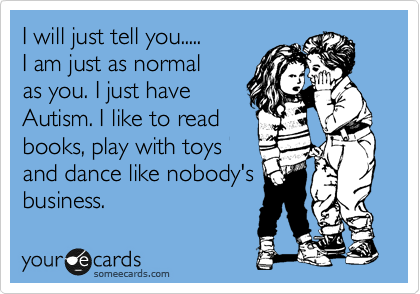 I will just tell you..... I am just as normal as you. I just have Autism. I like to read books, play with toys and dance like nobody's business.