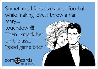 Sometimes I fantasize about football while making love. I throw a hail mary....