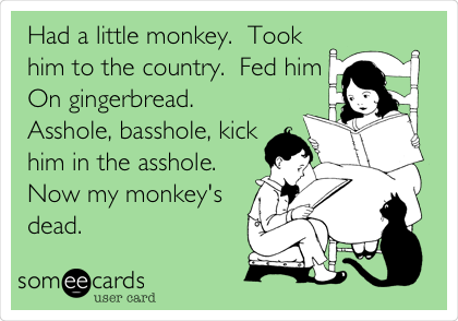 Had a little monkey.  Took him to the country.  Fed him On gingerbread.  Asshole, basshole, kick him in the asshole.  Now my monkey's dead.