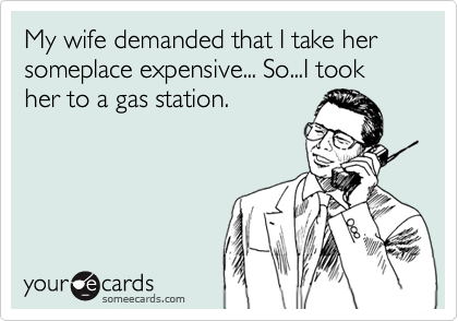 My wife demanded that I take her someplace expensive... So...I took her to a gas station.