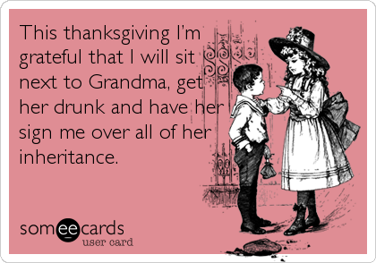 This thanksgiving I'm grateful that I will sit next to Grandma, get her drunk and have her sign me over all of her inheritance.