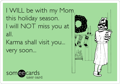 I WILL be with my Mom this holiday season. I will NOT miss you at all. Karma shall visit you... very soon...