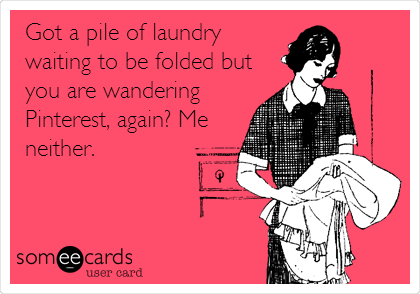 Got a pile of laundry waiting to be folded but you are wandering Pinterest, again? Me neither.