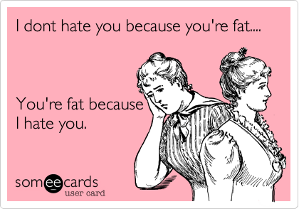 I dont hate you because you're fat....