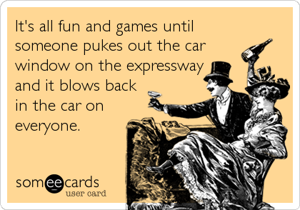 It's all fun and games until someone pukes out the car window on the expressway and it blows back in the car on everyone.
