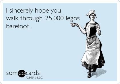 I sincerely hope you  walk through 25,000 legos barefoot.