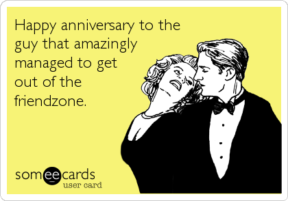 Happy anniversary to the guy that amazingly managed to get out of the friendzone.