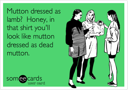 Mutton dressed as lamb?  Honey, in that shirt you'll look like mutton dressed as dead mutton.