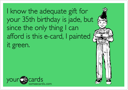 I Know The Adequate Gift For Your 35th Birthday Is Jade But Since Only