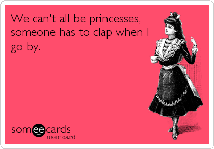 We can't all be princesses, someone has to clap when I go by.