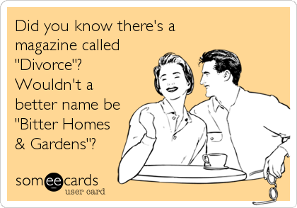 "Did you know there's a  magazine called  ""Divorce""?  Wouldn't a better name be  ""Bitter Homes & Gardens""?"