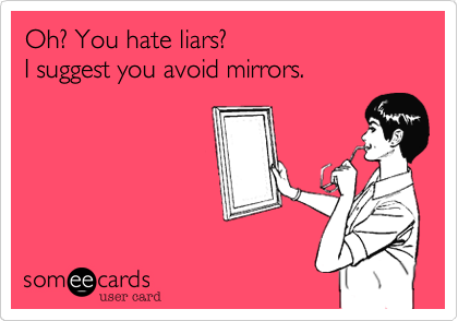 Oh%3F You hate liars%3F                         I suggest you avoid mirrors.