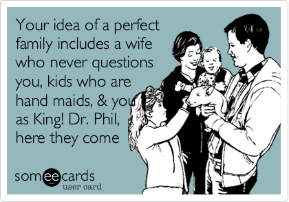 Your idea of a perfect family includes a wife who never questions you, kids who are hand maids, & you as King! Dr. Phil, here they come