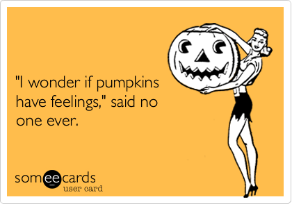 """I wonder if pumpkins