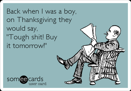 """Back when I was a boy, on Thanksgiving they  would say,  """"Tough shit! Buy it tomorrow!"""""""