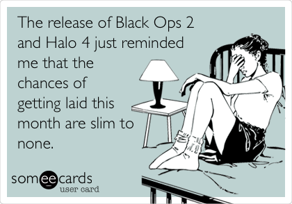 The release of Black Ops 2 and Halo 4 just reminded me that the chances of getting laid this month are slim to none.