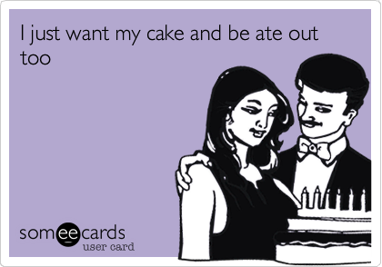 I just want my cake and be ate out too