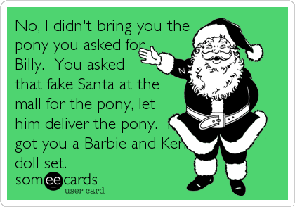 No, I didn't bring you the pony you asked for Billy.  You asked that fake Santa at the mall for the pony, let him deliver the pony.  I got you a Barbie and Ken doll set.