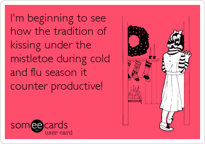 I'm beginning to seehow the tradition ofkissing under themistletoe during coldand flu season itcounter productive!