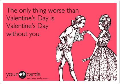 The only thing worse than Valentine's Day is Valentine's Day without you.