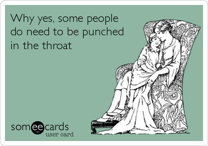 Why yes, some people do need to be punched  in the throat