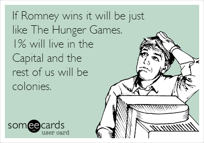 If Romney wins it will be just like The Hunger Games. 1% will live in the Capital and the rest of us will be  colonies.