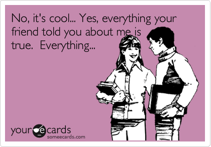 No, it's cool... Yes, everything your friend told you about me is true.  Everything...