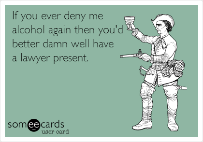 If you ever deny me alcohol again then you'd better damn well have a lawyer present.