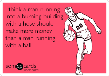 I think a man running into a burning building with a hose should make more money than a man running with a ball