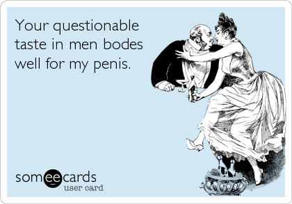 Your questionable taste in men bodes well for my penis.