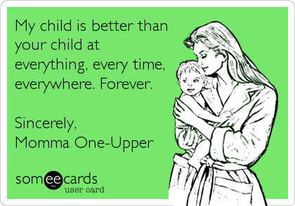 My child is better than your child at everything, every time, everywhere. Forever.  Sincerely, Momma One-Upper