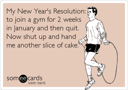 My New Year's Resolution: to join a gym for 2 weeks in January and then quit. Now shut up and hand me another slice of cake.