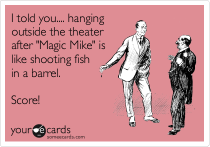 """I told you.... hanging outside the theater after """"Magic Mike"""" is like shooting fish in a barrel.  Score!"""