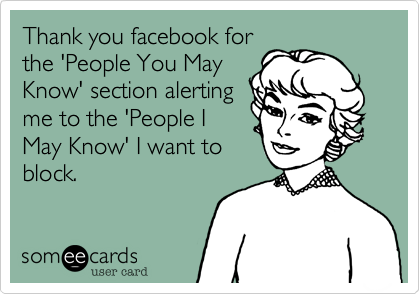 Thank you facebook for the 'People You May Know' section alerting me to the 'People I May Know' I want to block.