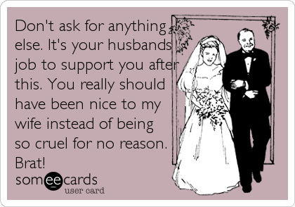 Don't ask for anything else. It's your husbands job to support you after this. You really should have been nice to my wife instead of being so cruel for no reason. Brat!