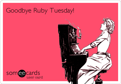 Goodbye Ruby Tuesday!