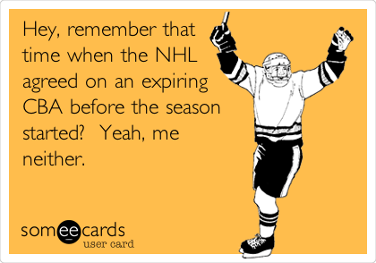 Hey, remember that time when the NHL agreed on an expiring CBA before the season started?   Yeah, me neither.