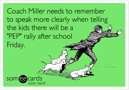Coach Miller needs to remember to speak more clearly when telling the kids there will be a